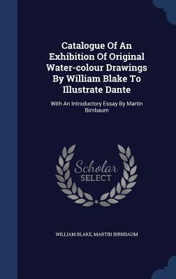 Catalogue of an Exhibition of Original Water-Colour Drawings by William Blake to Illustrate Dante: With an Introductory Essay by Martin Birnbaum