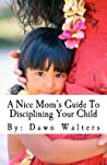 A Nice Mom's Guide to Disciplining Your Child by Dawn D. Walters