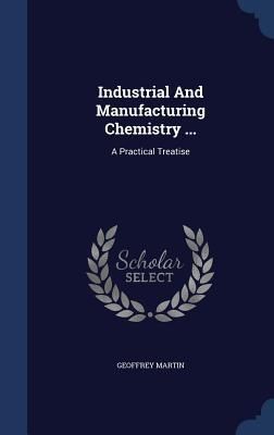 Industrial and Manufacturing Chemistry ...: A Practical Treatise Geoffrey Martin