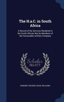 The H.A.C. in South Africa: A Record of the Services Rendered in the South African War by Members of the Honourable Artillery Company