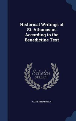 Historical Writings of St. Athanasius According to the Benedictine Text Athanasius of Alexandria