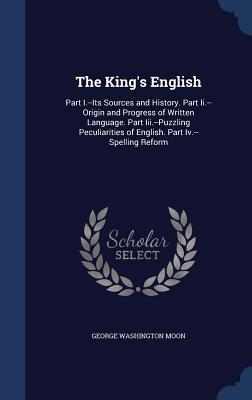 The King's English: Part I.--Its Sources and History. Part II.--Origin and Progress of Written Language. Part III.--Puzzling Peculiarities of English. Part IV.--Spelling Reform