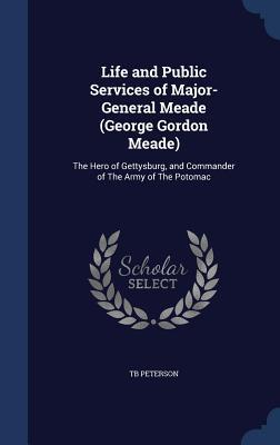 Life and Public Services of Major-General Meade (George Gordon Meade): The Hero of Gettysburg, and Commander of the Army of the Potomac