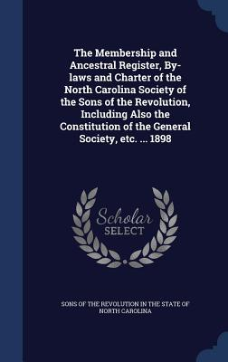 The Membership and Ancestral Register, By-Laws and Charter of the North Carolina Society of the Sons of the Revolution, Including Also the Constitution of the General Society, Etc. ... 1898