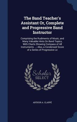 The Band Teacher's Assistant Or, Complete and Progressive Band Instructor: Comprising the Rudiments of Music, and Many Valuable Hints on Band Topics, with Charts Showing Compass of All Instruments ...; Also, a Condensed Score of a Series of Progressive Le