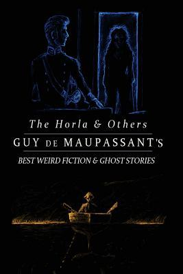 The Horla and Others: Guy de Maupassant's Best Weird Fiction and Ghost Stories: Tales of Mystery, Murder, Fantasy & Horror