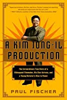 A Kim Jong-Il Production: The Extraordinary True Story of a Kidnapped Filmmaker, His Star Actress, and a Young Dictator's Rise to Power