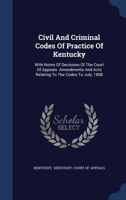 Civil and Criminal Codes of Practice of Kentucky: With Notes of Decisions of the Court of Appeals. Amendments and Acts Relating to the Codes to July, 1888