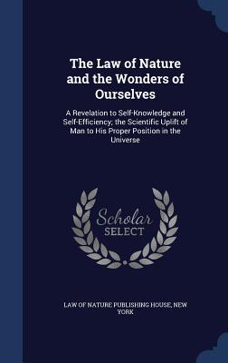 The Law of Nature and the Wonders of Ourselves: A Revelation to Self-Knowledge and Self-Efficiency; The Scientific Uplift of Man to His Proper Position in the Universe