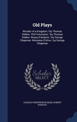Old Plays: Wonder of a Kingdom /Old Fortunatus /Bussy D'Ambois /Monsieur D'Olive