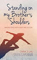 Standing on My Brother's Shoulders: Making Peace with Grief and Suicide - A True Story