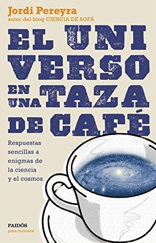 El universo en una taza de café: Respuestas sencillas a enigmas de la ciencia y el cosmos  by  Jordi Pereyra