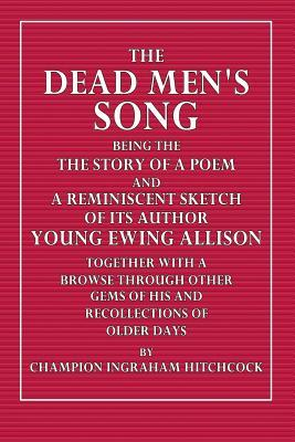 The Dead Men's Song: Being the Story of a Poem and a Reminiscent Sketch of Its Author Young Ewing Allison Together with a Browse Through Other Gems of His and Recollections of Older Days