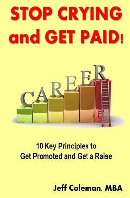 Stop-Crying-and-Get-Paid-10-Key-Principles-to-Get-Promoted-and-Get-a-Raise