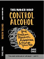This Naked Mind: Alcohol Exposed Drink Less, Find Freedom, Discover Happiness And Change Your Life.