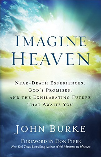 Imagine Heaven Near-Death Experiences, God's Promises, and the Exhilarating Future That Awaits You