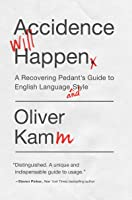Accidence Will Happen: A Recovering Pedant's Guide to English Language and Style
