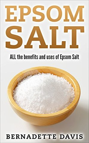 Epsom Salt All The Benefits And Uses Of Epsom Salt By Bernadette Davis