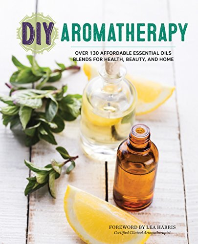 DIY Aromatherapy Over 130 Affordable Essential Oils Blends for Health, Beauty, and Home