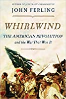 Whirlwind: The American Revolution and the War That Won It