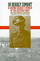 In Deadly Combat: A German Soldier's Memoir of the Eastern Front