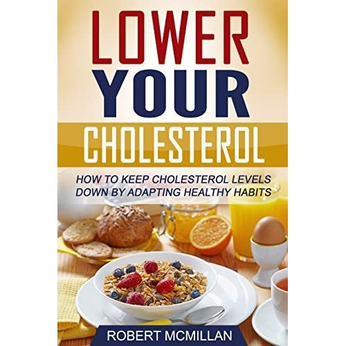 Cholesterol: Lower Your Cholesterol: How To Keep Cholesterol Levels Down By  Adapting Healthy Habits by Robert McMillan