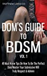 Dom's Guide to Bdsm Vol. 1: 49 Must-Know Tips on How to Be the Perfect Dom/Master Your Submissive Will Truly Respect & Admire
