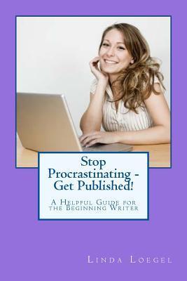 Stop Procrastinating - Get Published!: A Helpful Guide for the Beginning Writer Linda Loegel