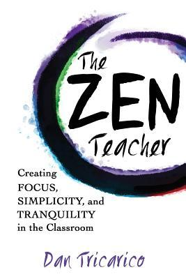 The Zen Teacher: Creating Focus, Simplicity, and Tranquility in the Classroom