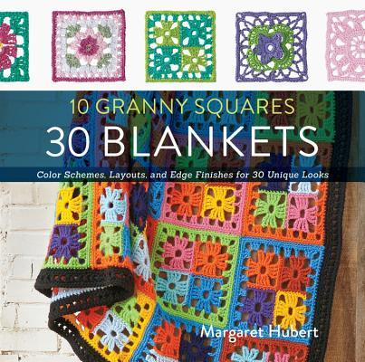10 Granny Squares 30 Blankets Color schemes, layouts, and edge finishes for 30 unique looks