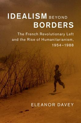 Idealism Beyond Borders: The French Revolutionary Left and the Rise of Humanitarianism, 1954-1988