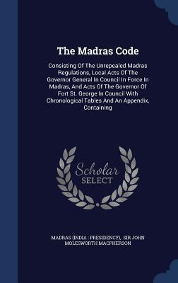 The Madras Code: Consisting of the Unrepealed Madras Regulations, Local Acts of the Governor General in Council in Force in Madras, and Acts of the Governor of Fort St. George in Council with Chronological Tables and an Appendix, Containing  by  Madras (India Presidency)