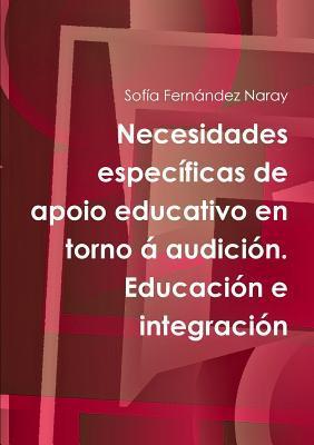 Necesidades Especificas de Apoio Educativo En Torno a Audicion. Educacion E Integracion  by  Sofía Fernández Naray