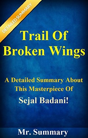 Trail Of Broken Wings: A Detailed Summary About This Masterpiece Of Sejal Badani! (Trail Of Broken WIngs: A Detailed Summary--- A Novel, Paperback, Book, ... Audiobook, Hardcover, Broken Wings)