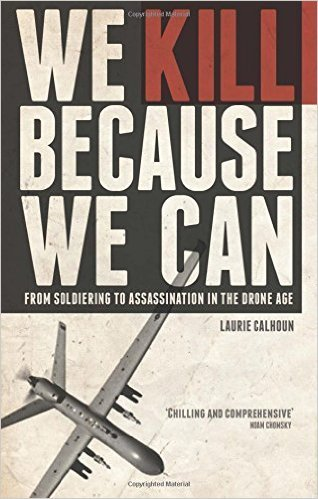 We Kill Because We Can From Soldiering to Assassination in the Drone Age