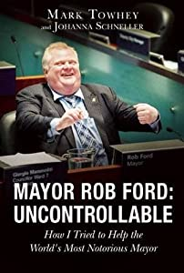 Mayor Rob Ford: Uncontrollable How I Tried to Help the World's Most Notorious Mayor