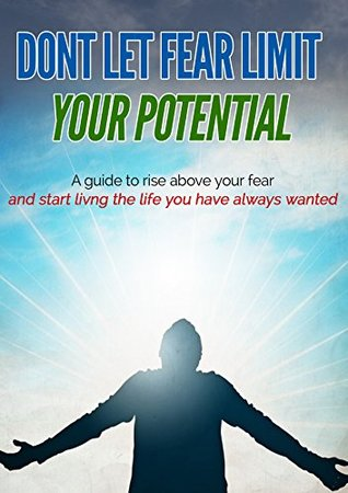 Don't Let Fear Limit Your Potential: A Guide To Rise Above Your Fear And Start Living The Life You Have Always Wanted. (Guides To Set Yourself Free Book 1)