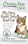 Chicken Soup for the Soul: My Very Good, Very Bad Cat: 101 Heartwarming Stories about Our Happy, Heroic  Hilarious Pets