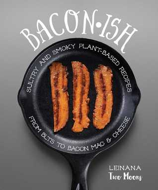 Baconish: Sultry and Smoky Plant-Based Recipes from BLTs to Bacon Mac  Cheese