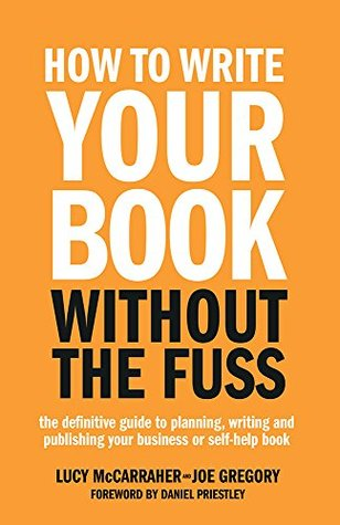 How To Write Your Book Without The Fuss: The definitive guide to planning, writing and publishing your business or self-help book