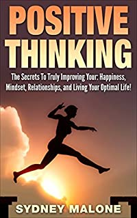 Positive Thinking: The Secrets To Truly Improving Your: Happiness, Mindset, Relationships, and Living Your Optimal Life! (Positive Thinking, Motivational, Self-Help, Happiness, Self-Esteem)