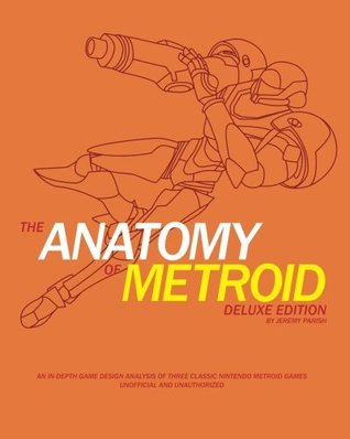 The Anatomy of Metroid Deluxe Edition: A design analysis of Metroid, Metroid II, Super Metroid, and Kid Icarus (The Anatomy of Games Volume 4)