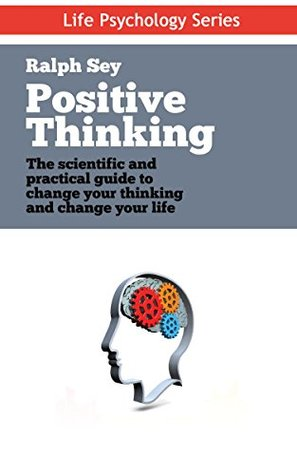 Positive Thinking: The scientific and practical guide to change your thinking and change your life (Life Psychology Series Book 4)