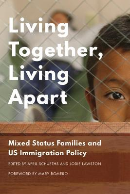 Living together, living apart : mixed-status families and US immigration policy / edited by April M. Schueths and Jodie M. Lawston ; foreword by Mary Romero