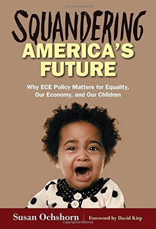 Squandering America's Future-Why ECE Policy Matters for Equality, Our Economy, and Our Children