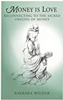Money is Love: Reconnecting to the Sacred Origins of Money