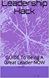 Leadership Hack: GUIDE To Being A Great Leader NOW