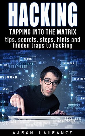 Hacking: Tapping into the Matrix Tips, Secrets, steps, hints, and hidden traps to hacking: Hacker, Computer, Programming, Security & Encryption