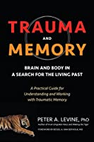 Trauma and Memory: Brain and Body in a Search for the Living Past: A Practical Guide for Understanding and Working with Traumatic Memory