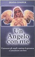 Un angelo con me: conoscere gli angeli, sentirne la presenza e comunicare con loro